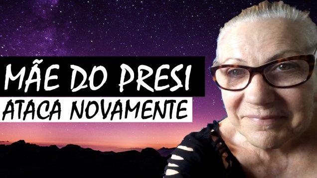 MÃE DO PRESI ATACA NOVAMENTE